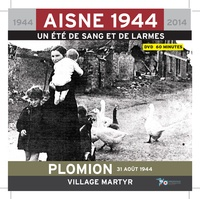 Alain Nice et Philippe Gaune - Plomion 31 août 1944 village martyr - Aisne 1944, un été de sang et de larmes. 1 DVD