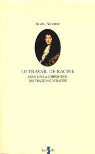 Alain Niderst - Le travail de Racine - Essai sur la composition des tragédies de Racine.