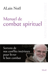 Alain Noël - Manuel de combat spirituel - Sortons de nos conflits intérieurs pour livrer le bon combat.