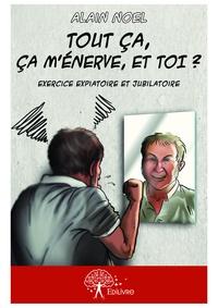 Alain Noël - Tout ça, ça m'énerve, et toi ? - exercice expiatoire et jubilatoire.