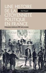 Alain Pauquet - Une histoire de la citoyenneté politique en France - 30 documents d'archives du XVIIIe siècle à nos jours.
