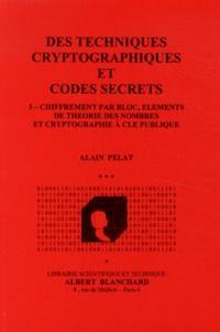Alain Pelat - Des techniques cryptographiques et codes secrets - Tome 3, Chiffrement par bloc, éléments de théorie des nombres et cryptographie à clé publique.