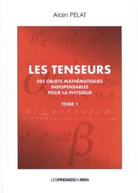 Alain Pelat - Les tenseurs - Des objets mathématiques indispensables pour la physique Tome 1.