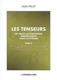 Alain Pelat - Les tenseurs - Des objets mathématiques indispensables pour la physique Tome 2.