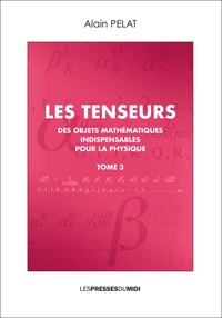 Alain Pelat - Les tenseurs - Des objets mathématiques indispensables pour la physique Tome 3.