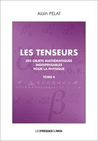 Alain Pelat - Les tenseurs - Des objets mathématiques indispensables pour la physique Tome 4.