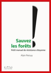 Alain Persuy - Sauvons les forêts ! - Petit manuel de résistance citoyenne.