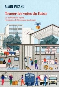 Alain Picard - Tracer les voies du futur - La mobilité des objets, révolution de l'économie de demain.