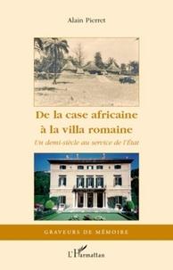 Alain Pierret - De la case africaine à la villa romaine - Un demi-siècle au service de l'Etat.