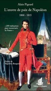 Alain Pigeard - L'oeuvre de paix de Napoléon (1800-1815) - 200 réalisations pour reconstruire la France.
