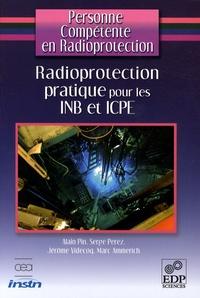 Alain Pin et Serge Perez - Radioprotection pratique pour les INB et ICPE.