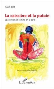 Alain Piot - La caissière et la putain - La prostitution comme on la parle.