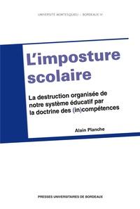 Alain Planche - L'imposture scolaire - La destruction organisée de notre système éducatif par la doctrine des (in)compétences.