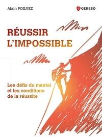 Alain Poilvez - Réussir l'impossible - Les défis du mental et les conditions de la réussite.