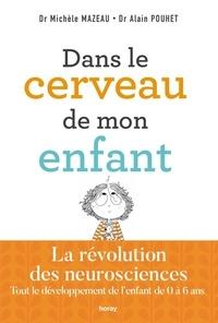 Alain Pouhet et Michèle Mazeau - Dans le cerveau de mon enfant - La révolution des neurosciences Tout le développement de l'enfant de 0 à 6 ans.
