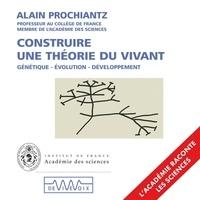 Alain Prochiantz - Construire une théorie du vivant.