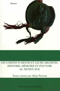 Alain Provost - Les comtes d'Artois et leurs archives - Histoire, mémoire et pouvoir au Moyen Age.