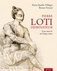 Alain Quella-Villéger et Bruno Vercier - Pierre Loti dessinateur - Une oeuvre au long cours.
