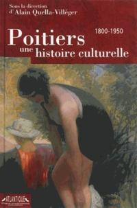 Alain Quella-Villéger - Poitiers, une histoire culturelle - 1800-1950.