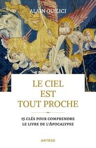 Alain Quilici - Le ciel est tout proche - 15 clés pour comprendre le livre de l'Apocalypse.