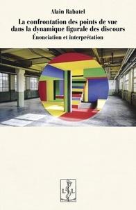 Alain Rabatel - La confrontation des points de vue dans la dynamique figurale des discours - Enonciation et interprétation.