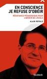 Alain Refalo - En conscience je refuse d'obéir - Résistance pédagogique pour l'avenir de l'école.