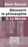 Alain Renaut - Découvrir la philosophie 5 : La Morale.