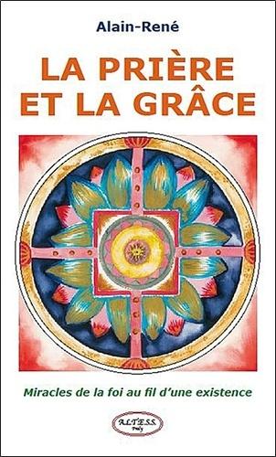 Alain-René - La prière et la grâce - Miracles de la foi au fil d'une existence.