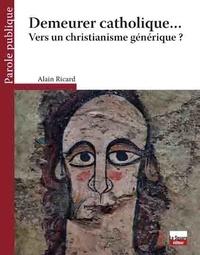 Alain Ricard - Demeurer catholique... - Vers un christianisme générique ?.