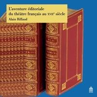 Alain Riffaud - L'aventure éditoriale du théâtre français au XVIIe siècle.