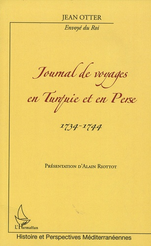 Alain Riottot - Journal de voyages en Turquie et en Perse 1734-1744 - De Jean Otter, envoyé du roi.