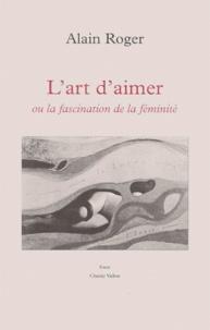 Alain Roger - L'art d'aimer ou La fascination de la féminité.
