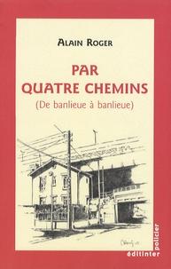 Alain Roger - Par quatre chemins - (De banlieue à banlieue).