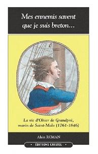 Alain Roman - Mes ennemis savent que je suis breton - La vie d'Ohier de Grandpré, marin de Saint-Malo (1761-1846).