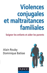 Alain Rouby et Dominique Batisse - Violences conjugales et maltraitances familiales - Soigner les enfants et aider les parents.