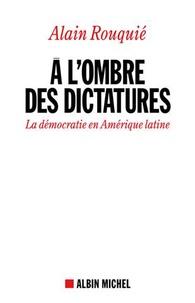 Alain Rouquié - A l'ombre des dictatures - La démocratie en Amérique latine.