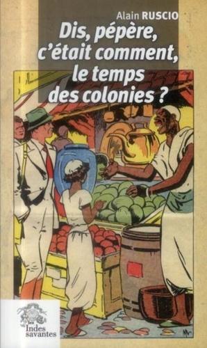 Alain Ruscio - Dis, pépère, c'était comment le temps des colonies ?.