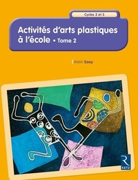 Alain Saey - Activités d'arts plastiques à l'école Cycles 2 et 3 - Tome 2.