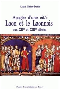 Alain Saint-Denis - Laon et le Laonnois aux XIIe et XIIIe siècles - Apogée d'une cité.