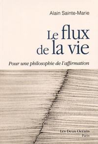 Alain Sainte-Marie - Le flux de la vie - Pour une philosophie de l'affirmation.