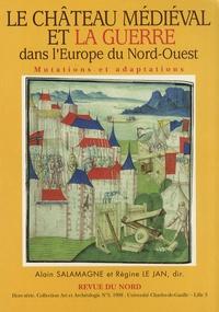 Alain Salamagne et Régine Le Jan - Le château médiéval et la guerre dans l'Europe du Nord-Ouest - Mutations et adaptations.