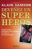 Alain Samson - Devenez un super-héros - Freinez la peur, développez votre confiance et misez sur vos superpouvoirs.