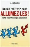 Alain Samson - Ne les motivez pas : allumez-les ! - L'art de préparer les troupes au changement.