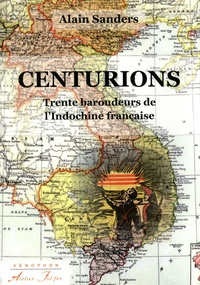 Alain Sanders - Centurions - Trente baroudeurs de l'Indochine française.