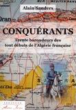 Alain Sanders - Conquérants - Trente baroudeurs des tout débuts de l'Algérie française.