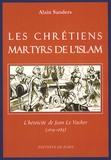 Alain Sanders - Les chrétiens martyrs de l'islam - L'héroïcité de Jean Le Vacher (1619-1683).