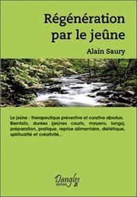 Alain Saury - Régénération par le jeûne... - Thérapeutique préventive et curative absolue, bienfaits, durées... préparation, pratique, reprise alimentaire, diététique, spiritualité et créativité.