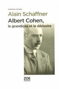 Alain Schaffner - Albert Cohen, le grandiose et le dérisoire.