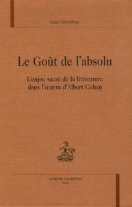 Alain Schaffner - Le Goût de l'absolu - L'enjeu sacré de la littérature dans l'oeuvre d'Albert Cohen.
