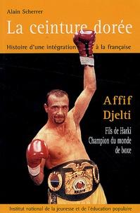 Alain Scherrer - La ceinture dorée - Histoire d'une intégration à la française, Affif Djelti, fils de harki, champion du monde de boxe.